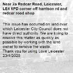 This issue has occurred on land over which Leicester City Council does not have direct authority. We are trying to resolve this matter as quickly as possible by working with the land owner to remove the waste.  
