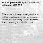 This issue is being investigated and will be resolved as soon as possible. Thank you for using Love Leicester. You're making a real difference. -Adjacent 489 Aylestone Road, Leicester, LE2 8TB