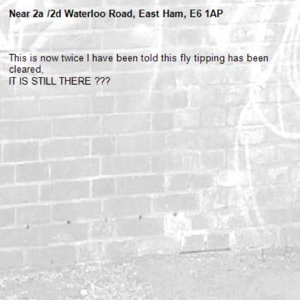 This is now twice I have been told this fly tipping has been cleared, IT IS STILL THERE ??? -2a /2d Waterloo Road, East Ham, E6 1AP