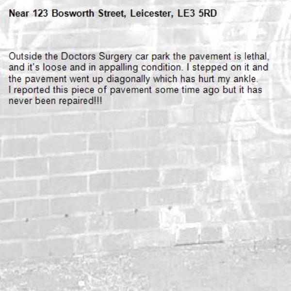 Outside the Doctors Surgery car park the pavement is lethal, and it's loose and in appalling condition. I stepped on it and the pavement went up diagonally which has hurt my ankle. I reported this piece of pavement some time ago but it has never been repaired!!!-123 Bosworth Street, Leicester, LE3 5RD