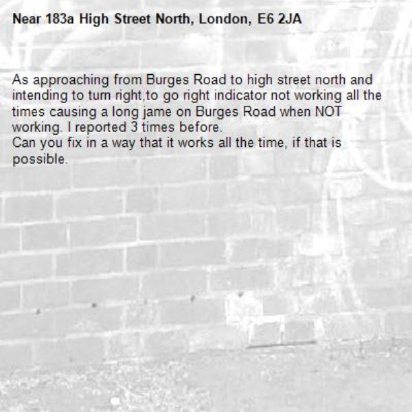 As approaching from Burges Road to high street north and intending to turn right,to go right indicator not working all the times causing a long jame on Burges Road when NOT working. I reported 3 times before. Can you fix in a way that it works all the time, if that is possible.-183a High Street North, London, E6 2JA