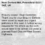 Enquiry closed : Dear Customer, Thank you for your Enquiry- Defects were raised to repair any urgent potholes in this road- A further survey required for the others as the work would need to be carried out under a planned Road Closure-West Sussex Highways-Durford Mill, Petersfield GU31 5AZ, UK