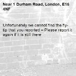 Unfortunately we cannot find the fly-tip that you reported – Please report it again if it is still there-1 Durham Road, London, E16 4NF