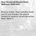 Enquiry closed : Dear customer thank you for your enquiry- the area of concern is currently not at intervention level- Steve H-Woodcroft Bepton Road, Midhurst, GU29 9HH