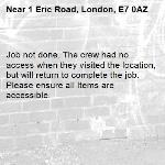Job not done. The crew had no access when they visited the location, but will return to complete the job. Please ensure all Items are accessible.-1 Eric Road, London, E7 0AZ
