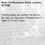 Unfortunately we cannot find the fly-tip that you reported – Please report it again if it is still there-52d Richmond Road, London, E7 0QB
