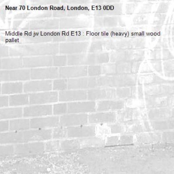 Middle Rd jw London Rd E13 : Floor tile (heavy) small wood pallet-70 London Road, London, E13 0DD
