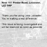 Thank you for using Love Leicester. You're making a real difference.  This issue is being investigated and will be resolved as soon as possible -107 Pindar Road, Leicester, LE3 9RP