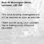 This issue is being investigated and will be resolved as soon as possible.  Thank you for using Love Leicester. You're making a real difference. 28/1/2020-48 Mornington Street, Leicester, LE5 3NF