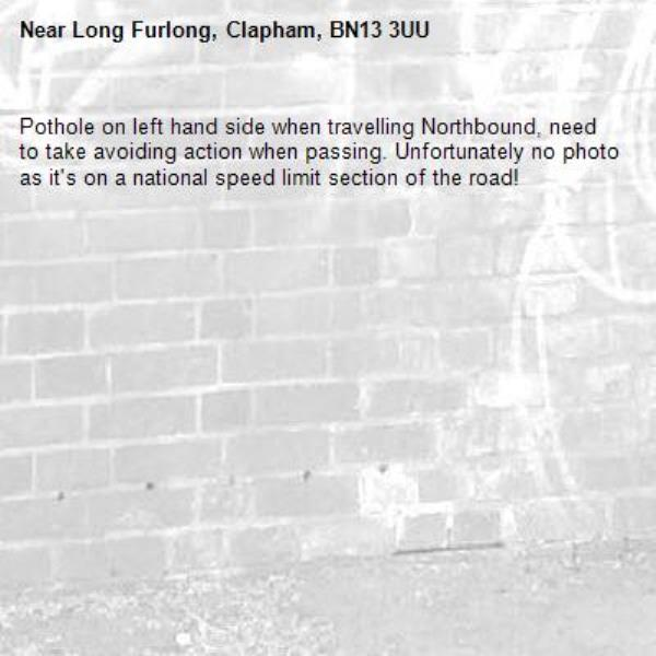 Pothole on left hand side when travelling Northbound, need to take avoiding action when passing. Unfortunately no photo as it's on a national speed limit section of the road!-Long Furlong, Clapham, BN13 3UU