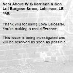 Thank you for using Love Leicester. You're making a real difference.  This issue is being investigated and will be resolved as soon as possible.  -Above W G Harrison & Son Ltd Burgess Street, Leicester, LE1 4QD