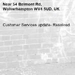Customer Services update- Resolved -54 Belmont Rd, Wolverhampton WV4 5UD, UK