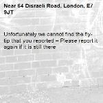 Unfortunately we cannot find the fly-tip that you reported – Please report it again if it is still there-64 Disraeli Road, London, E7 9JT