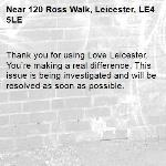 Thank you for using Love Leicester. You're making a real difference. This issue is being investigated and will be resolved as soon as possible. -120 Ross Walk, Leicester, LE4 5LE