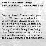Enquiry closed : Thank you for your report. We have arranged for the Local Highway Steward to visit the site, during which they will raise any repair works in accordance with the County Councils Safety Plus Policy. https://www.westsussex.gov.uk/roads-and-travel/maintaining-roads-verges-and-pavements/road-and-roadside/potholes/  Many thanks WSCC-Black Corner Garage Balcombe Road, Gatwick, RH6 9SW