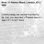 Unfortunately we cannot find the fly-tip that you reported – Please report it again if it is still there-33 Palmer Road, London, E13 8NU
