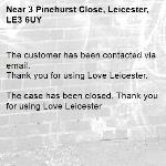 The customer has been contacted via email. Thank you for using Love Leicester.  The case has been closed. Thank you for using Love Leicester -3 Pinehurst Close, Leicester, LE3 6UY