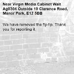 We have removed the fly-tip. Thank you for reporting it.-Virgin Media Cabinet Walt Ag0304 Outside 19 Clarence Road, Manor Park, E12 5BB