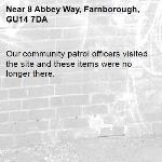Our community patrol officers visited the site and these items were no longer there. -8 Abbey Way, Farnborough, GU14 7DA