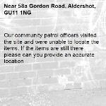 Our community patrol officers visited the site and were unable to locate the items. If the items are still there please can you provide an accurate location -58a Gordon Road, Aldershot, GU11 1NG