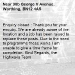 Enquiry closed : Thank you for your enquiry. We are already aware of the location and a job has been raised to replace these posts. Due to the need to programme these works I am unable to give a time frame for completion. Kind Regards, the Highways Team-98b George V Avenue, Worthing, BN12 4AS