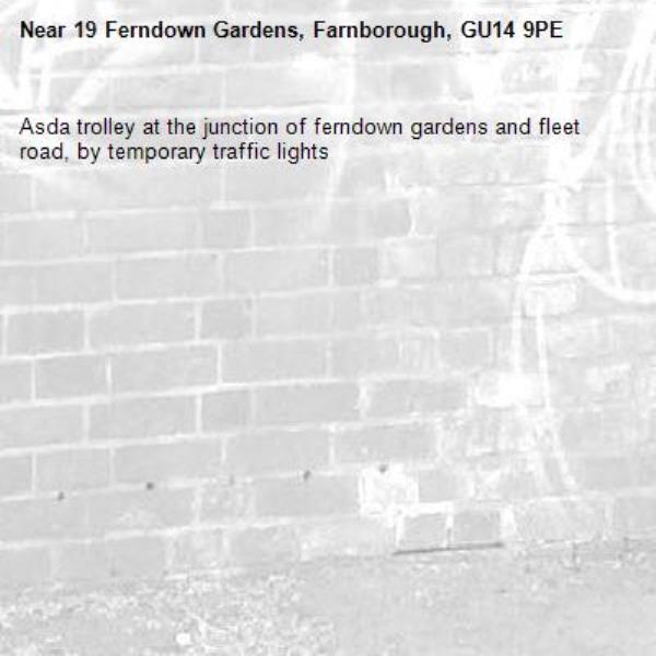 Asda trolley at the junction of ferndown gardens and fleet road, by temporary traffic lights-19 Ferndown Gardens, Farnborough, GU14 9PE
