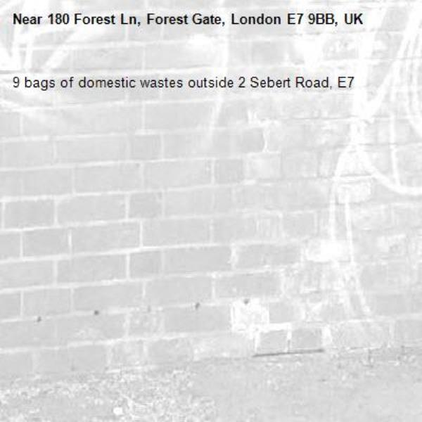 9 bags of domestic wastes outside 2 Sebert Road, E7-180 Forest Ln, Forest Gate, London E7 9BB, UK