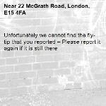 Unfortunately we cannot find the fly-tip that you reported – Please report it again if it is still there-22 McGrath Road, London, E15 4FA