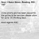 A low priority job has been placed for the gullies to be services please allow for up to  30 Working days.  Kind regards RBC-2 Baker Street, Reading, RG1 7XT