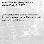 Unfortunately we cannot find the fly-tip that you reported – Please report it again if it is still there-155b Rosebery Avenue, Manor Park, E12 6PT
