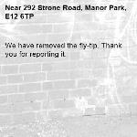 We have removed the fly-tip. Thank you for reporting it.-292 Strone Road, Manor Park, E12 6TP