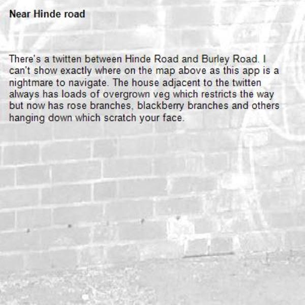 There's a twitten between Hinde Road and Burley Road. I can't show exactly where on the map above as this app is a nightmare to navigate. The house adjacent to the twitten always has loads of overgrown veg which restricts the way but now has rose branches, blackberry branches and others hanging down which scratch your face.-Hinde road