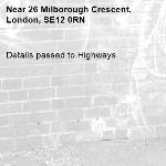 Details passed to Highways-26 Milborough Crescent, London, SE12 0RN