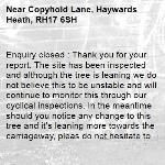Enquiry closed : Thank you for your report. The site has been inspected and although the tree is leaning we do not believe this to be unstable and will continue to monitor this through our cyclical inspections. In the meantime should you notice any change to this tree and it's leaning more towards the carriageway, pleas do not hesitate to contact us again and we will re-inspect.  Please see below the photos of the tree we believe this to be. Should this be the wrong one, again please do not hesitate to contact us again.  Regards,-Copyhold Lane, Haywards Heath, RH17 6SH