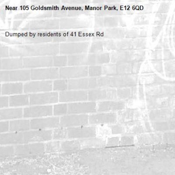Dumped by residents of 41 Essex Rd-105 Goldsmith Avenue, Manor Park, E12 6QD