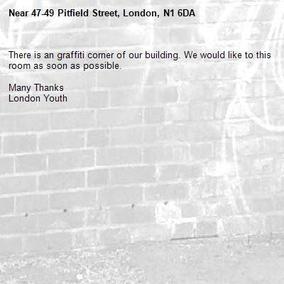 There is an graffiti corner of our building. We would like to this room as soon as possible.   Many Thanks  London Youth -47-49 Pitfield Street, London, N1 6DA