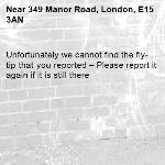 Unfortunately we cannot find the fly-tip that you reported – Please report it again if it is still there-349 Manor Road, London, E15 3AN
