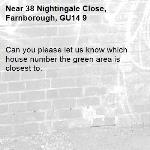 Can you please let us know which house number the green area is closest to. -38 Nightingale Close, Farnborough, GU14 9