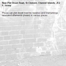Please can plat douet road be repaired (and linemarkings reinstated afterwards please) in various places-Plat Douet Road, St Clement, Channel Islands, JE2 6, Jersey