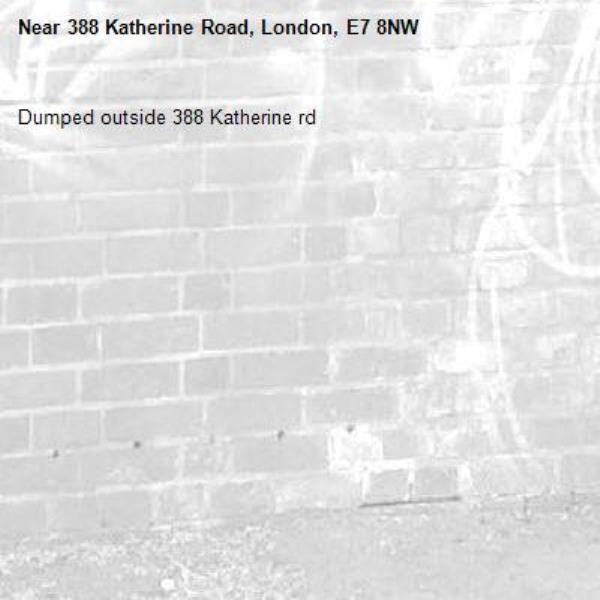 Dumped outside 388 Katherine rd-388 Katherine Road, London, E7 8NW