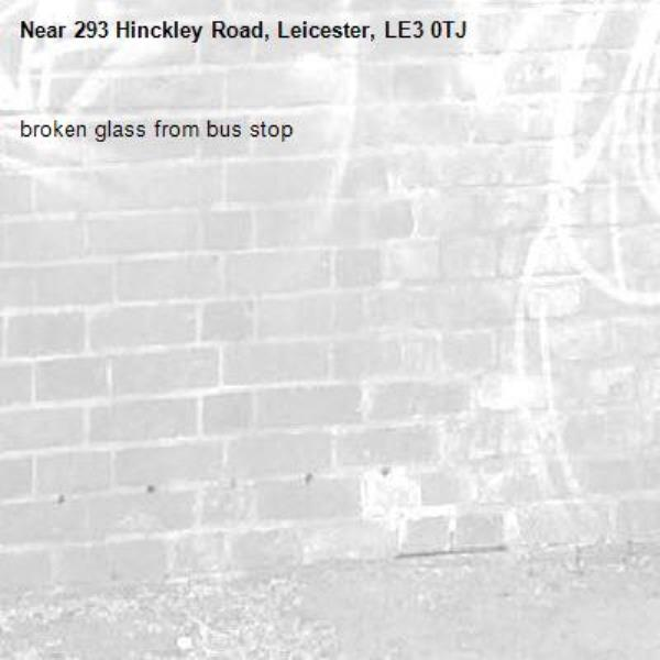 broken glass from bus stop -293 Hinckley Road, Leicester, LE3 0TJ