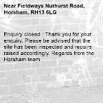 Enquiry closed : Thank you for your enquiry. Please be advised that the site has been inspected and repairs raised accordingly. Regards from the Horsham team-Fieldways Nuthurst Road, Horsham, RH13 6LG