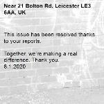 This issue has been resolved thanks to your reports.  Together, we're making a real difference. Thank you. 8.1.2020-21 Bolton Rd, Leicester LE3 6AA, UK