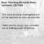 This issue is being investigated and will be resolved as soon as possible.   Thank you for using Love Leicester. You're making a real difference. -109a King Richards Road, Leicester, LE3 5QG