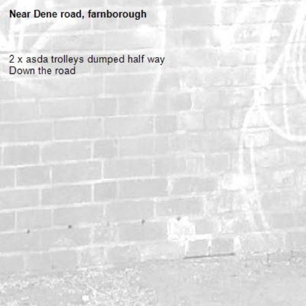 2 x asda trolleys dumped half way Down the road-Dene road, farnborough