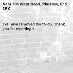 We have removed the fly-tip. Thank you for reporting it.-105 West Road, Plaistow, E15 3PX