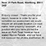 Enquiry closed : Thank you for your report, however in order for us to complete our assessment we would require an accurate location (i.e road name, near property/ landmark, at a junction etc) you have pinned the issue on Park Road however have stated Marine Parade, also we have not received the photos mentioned. Please re-report with this information. Kind regards, the Highways Team-39 Park Road, Worthing, BN11 2AS