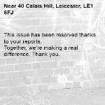 This issue has been resolved thanks to your reports. Together, we're making a real difference. Thank you.  -40 Calais Hill, Leicester, LE1 6FJ