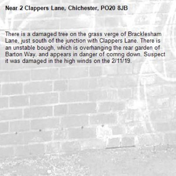 There is a damaged tree on the grass verge of Bracklesham Lane, just south of the junction with Clappers Lane. There is an unstable bough, which is overhanging the rear garden of  Barton Way, and appears in danger of comng down. Suspect it was damaged in the high winds on the 2/11/19.-2 Clappers Lane, Chichester, PO20 8JB