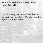 Unfortunately we cannot find the fly-tip that you reported – Please report it again if it is still there-87a Wakefield Street, East Ham, E6 1NR